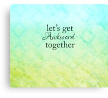 Let's Get Awkward Together Canvas Print