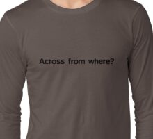 Across from where? Long Sleeve T-Shirt