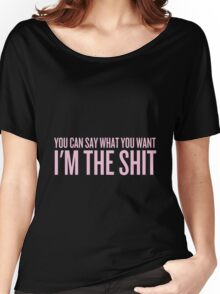 You Can Say What You Want I'm the Shit Women's Relaxed Fit T-Shirt