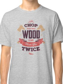 CHOP YOUR OWN WOOD Classic T-Shirt