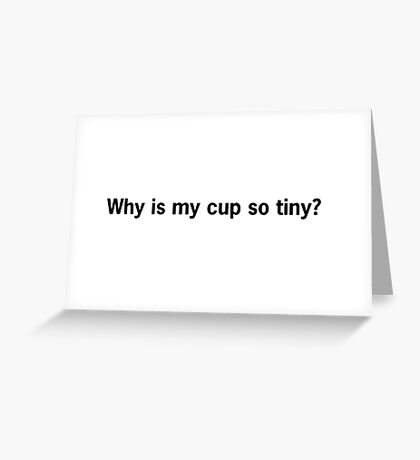 Why is my cup so tiny? Greeting Card