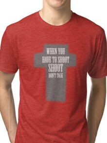 The Good The Bad And The Ugly - When You Have To Shoot, Shoot, Don't Talk Tri-blend T-Shirt