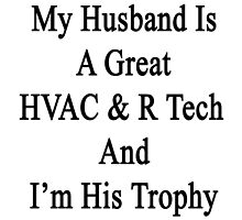 My Husband Is A Great HVAC & R Tech And I'm His Trophy  by supernova23