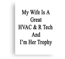 My Wife Is A Great HVAC & R Tech And I'm Her Trophy  Canvas Print