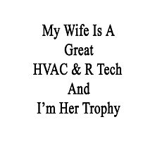 My Wife Is A Great HVAC & R Tech And I'm Her Trophy  Photographic Print