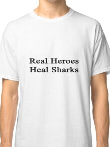 Real Heroes Heal Sharks  Classic T-Shirt