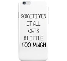 SOMETIMES IT ALL GETS A LITTLE TOO MUCH iPhone Case/Skin