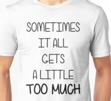 SOMETIMES IT ALL GETS A LITTLE TOO MUCH Unisex T-Shirt