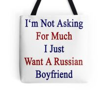I'm Not Asking For Much I Just Want A Russian Boyfriend  Tote Bag