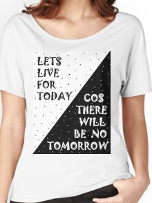 LETS LIVE FOR TODAY - COS THERE WILL BE NO TOMORROW Women's Relaxed Fit T-Shirt