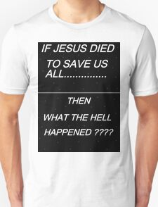 IT JESUS DIED TO SAVE US ALL - THEN WHAT THE HELL HAPPENED? T-Shirt