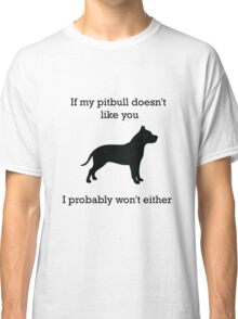 If my pit bull doesn't like you  Classic T-Shirt