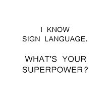 I Know Sign Language. What's Your Superpower? by sandraklasson