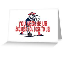 Patriots, You Accuse us because you lose to us! Greeting Card