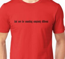 And now for something completely different Unisex T-Shirt