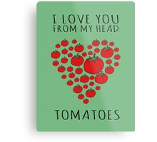 I LOVE YOU FROM MY HEAD TOMATOES Metal Print