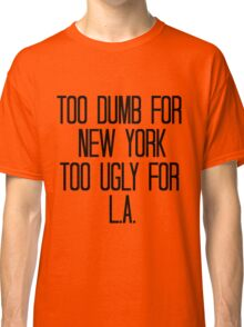 Too Dumb For New York, Too Ugly For L.A. Classic T-Shirt