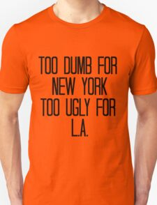 Too Dumb For New York, Too Ugly For L.A. Unisex T-Shirt