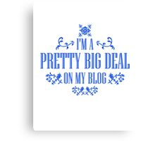 I'm A Pretty Big Deal on my Blog - Funny Quote Canvas Print