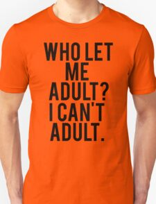 Who Let Me Adult? I Can't Adult. Unisex T-Shirt