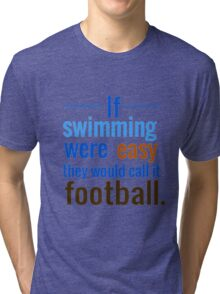 If Swimming Were Easy They Would Call it Football Tri-blend T-Shirt