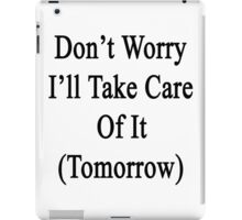 Don't Worry I'll Take Care Of It (Tomorrow)  iPad Case/Skin