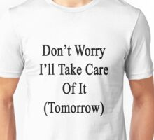 Don't Worry I'll Take Care Of It (Tomorrow)  Unisex T-Shirt