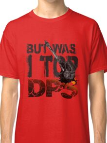 But Was I Top DPS? Classic T-Shirt