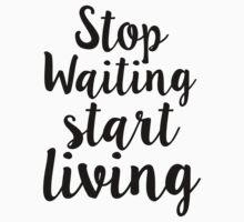Stop Waiting Start Living by adjsr