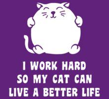 I Work Hard So My Cat Can Live A Better Life by TheShirtYurt