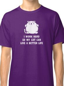 I Work Hard So My Cat Can Live A Better Life Classic T-Shirt