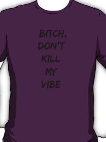 BITCH, DON'T KILL MY VIBE T-Shirt