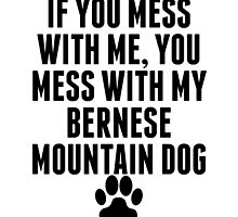 You Mess With My Bernese Mountain Dog by kwg2200