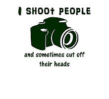 I shoot people and sometimes cut off their heads Photographic Print