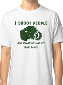 I shoot people and sometimes cut off their heads Classic T-Shirt