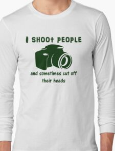 I shoot people and sometimes cut off their heads Long Sleeve T-Shirt