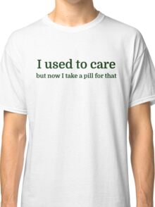 I USED TO CARE, but I take a pill for that now Classic T-Shirt