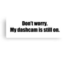 Don't worry. My dashcam is still on. Canvas Print