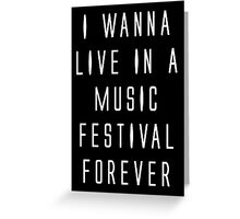 I WANNA LIVE IN A MUSIC FESTIVAL FOREVER Greeting Card