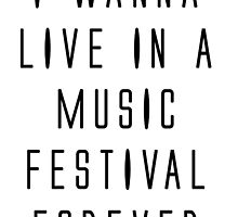 I WANNA LIVE IN A MUSIC FESTIVAL FOREVER by alyssadesigns