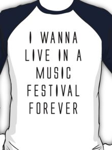I WANNA LIVE IN A MUSIC FESTIVAL FOREVER T-Shirt