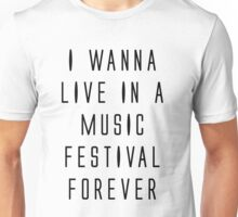 I WANNA LIVE IN A MUSIC FESTIVAL FOREVER Unisex T-Shirt