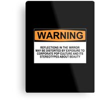 WARNING: REFLECTIONS IN THE MIRROR MAY BE DISTORTED BY EXPOSURE TO CORPORATE POP CULTURE AND ITS STEREOTYPES ABOUT BEAUTY Metal Print