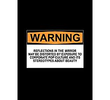 WARNING: REFLECTIONS IN THE MIRROR MAY BE DISTORTED BY EXPOSURE TO CORPORATE POP CULTURE AND ITS STEREOTYPES ABOUT BEAUTY Photographic Print