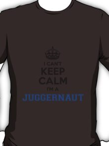 I cant keep calm Im a JUGGERNAUT T-Shirt