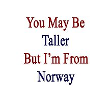 You May Be Taller But I'm From Norway  Photographic Print