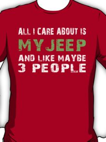All I Care about is My Jeep and like maybe 3 people - T-shirts & Hoodies T-Shirt