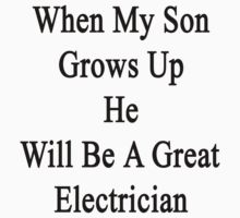 When My Son Grows Up He Will Be A Great Electrician  by supernova23