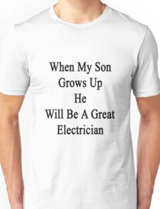 When My Son Grows Up He Will Be A Great Electrician  Unisex T-Shirt