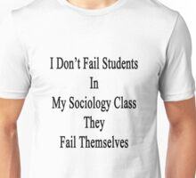 I Don't Fail Students In My Sociology Class They Fail Themselves  Unisex T-Shirt